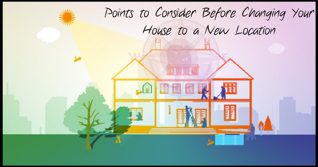 What are the Points to Consider Before Changing Your House to a New Location?