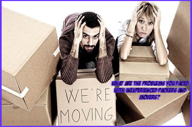 What are the problems you faced with inexperienced Packers and Movers